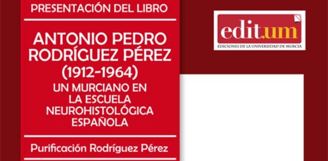 """Presentación del libro """"Antonio Pedro Rodríguez Pérez (1912-1964). Un Murciano en la Escuela Neurohistológica Española""""."""